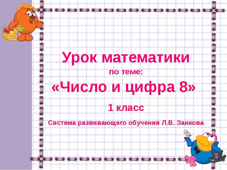 Урок математики по теме: «Число и цифра 8» 1 класс Система развивающего обуч...