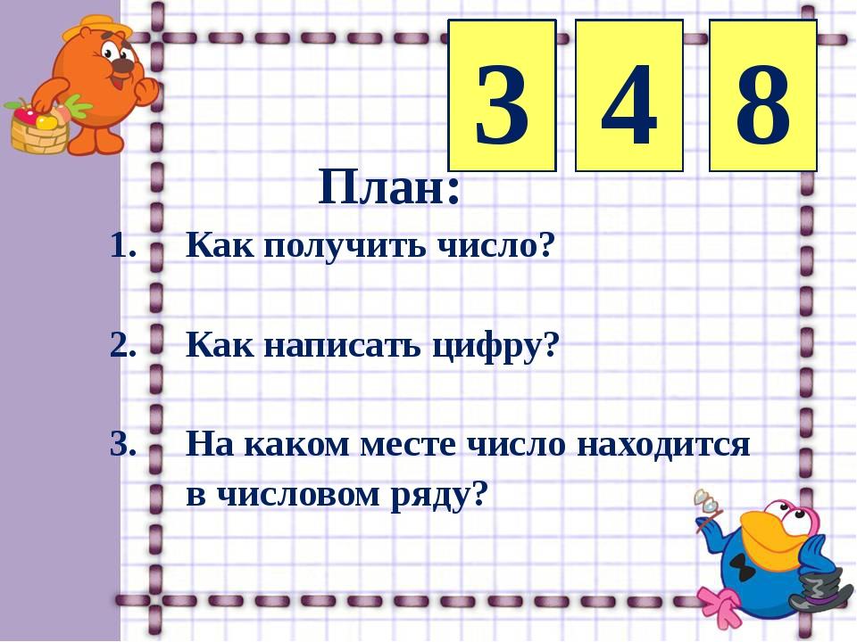 3 4 8 План: 1. Как получить число? 2. Как написать цифру? 3. На каком месте ч...
