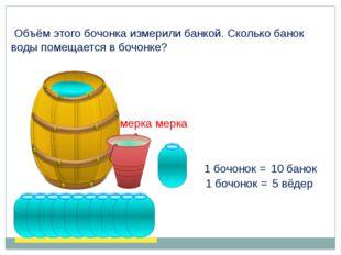 1 бочонок = 5 вёдер 1 бочонок = 10 банок мерка мерка Объём этого бочонка изме