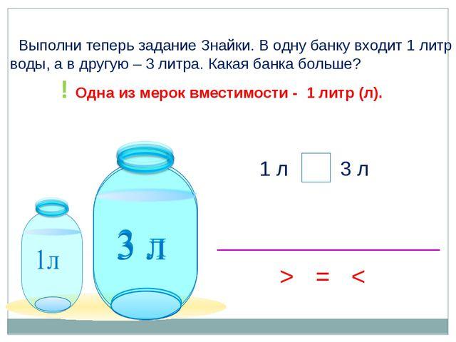 > Выполни теперь задание Знайки. В одну банку входит 1 литр воды, а в другую...