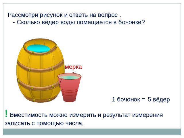 1 бочонок = 5 вёдер ! Вместимость можно измерить и результат измерения записа...