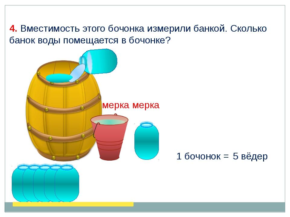 4. Вместимость этого бочонка измерили банкой. Сколько банок воды помещается в...