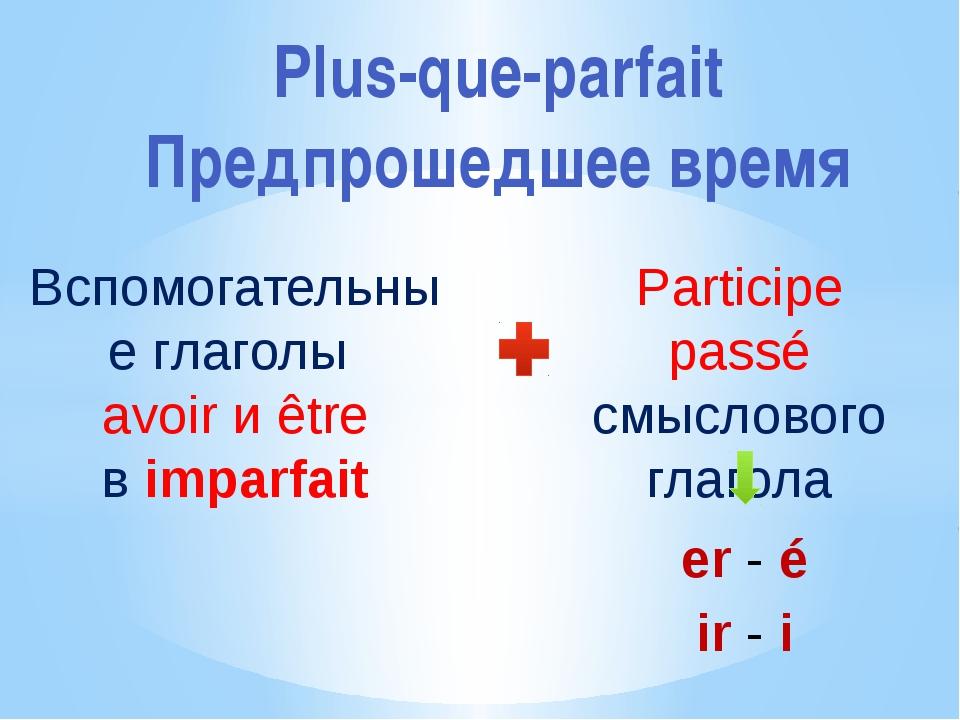 Plus-que-parfait Предпрошедшее время Вспомогательные глаголы avoir и être в i...