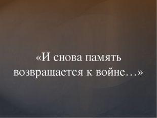 «И снова память возвращается к войне…»