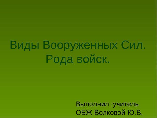 Виды Вооруженных Сил. Рода войск. Выполнил :учитель ОБЖ Волковой Ю.В.