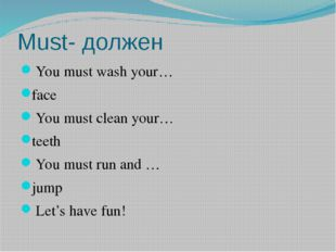 Must- должен You must wash your… face You must clean your… teeth You must run