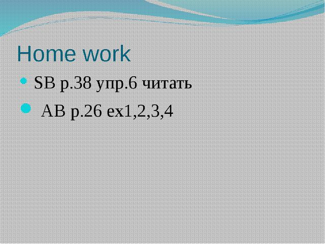 Home work SB р.38 упр.6 читать AB р.26 ex1,2,3,4