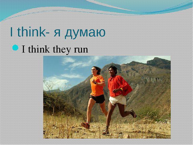I think- я думаю I think they run
