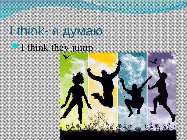 I think- я думаю I think they jump