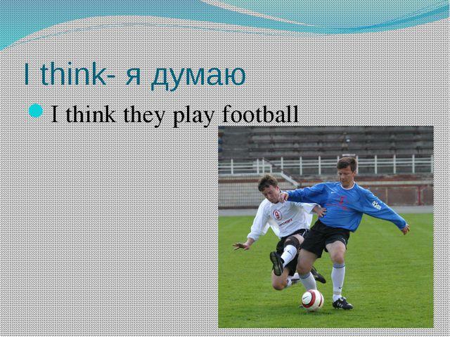 I think- я думаю I think they play football