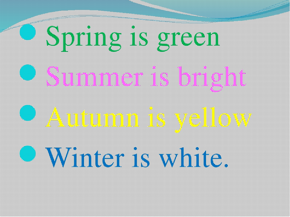 Spring is green Summer is bright Autumn is yellow Winter is white.
