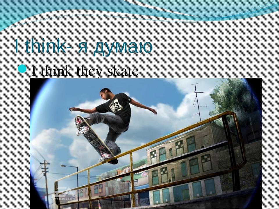 I think- я думаю I think they skate