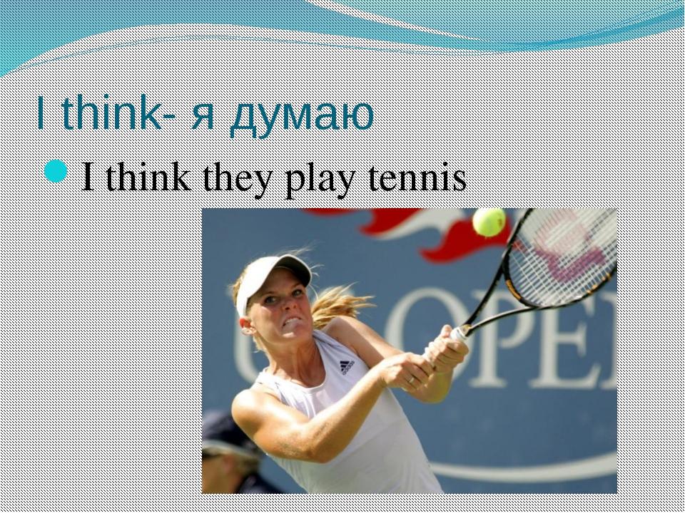 I think- я думаю I think they play tennis