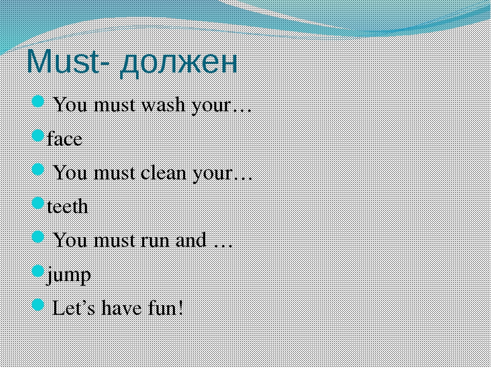 Must- должен You must wash your… face You must clean your… teeth You must run...