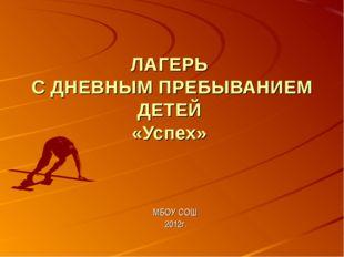 ЛАГЕРЬ С ДНЕВНЫМ ПРЕБЫВАНИЕМ ДЕТЕЙ «Успех» МБОУ СОШ 2012г.