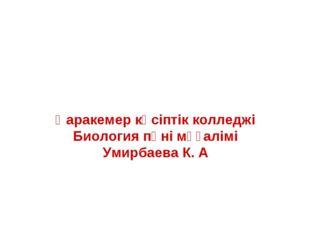 Қаракемер кәсіптік колледжі Биология пәні мұғалімі Умирбаева К. А