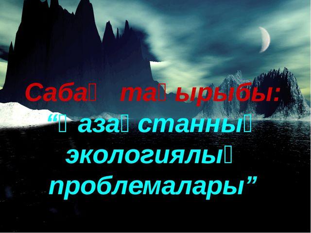 """Сабақ тақырыбы: """"Қазақстанның экологиялық проблемалары"""""""