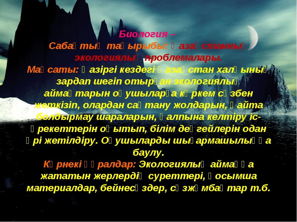 Биология – Сабақтың тақырыбы: Қазақстанның экологиялық проблемалары. Мақсаты:...