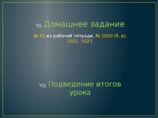 V||. Домашнее задание № 40 из рабочей тетради, № 1020 (б, в), 1021, 1023. V||