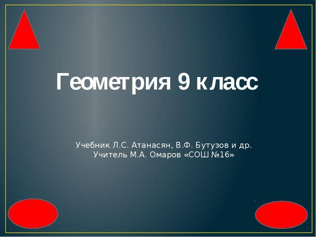 Геометрия 9 класс Учебник Л.С. Атанасян, В.Ф. Бутузов и др. Учитель М.А. Омар...