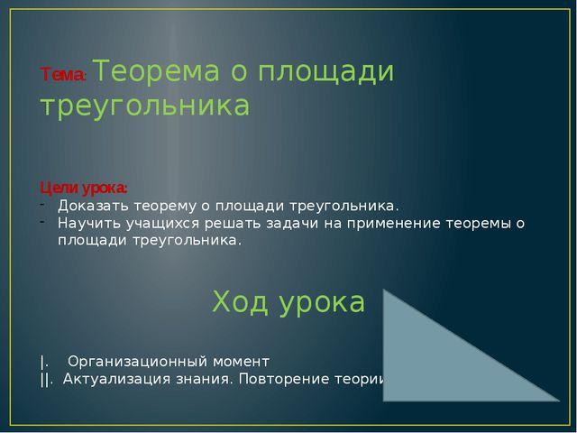Тема: Теорема о площади треугольника Цели урока: Доказать теорему о площади т...