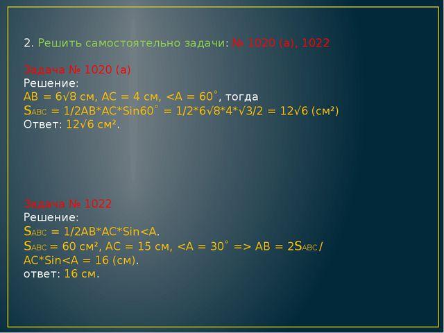 2. Решить самостоятельно задачи: № 1020 (а), 1022 Задача № 1020 (а) Решение:...
