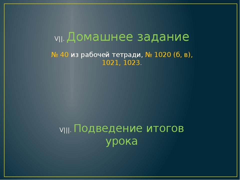 V||. Домашнее задание № 40 из рабочей тетради, № 1020 (б, в), 1021, 1023. V||...