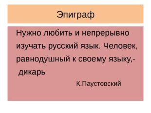 Эпиграф Нужно любить и непрерывно изучать русский язык. Человек, равнодушный
