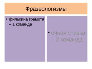Фразеологизмы филькина грамота – 1 команда очная ставка – 2 команда.