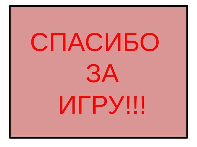 СПАСИБО ЗА ИГРУ!!!
