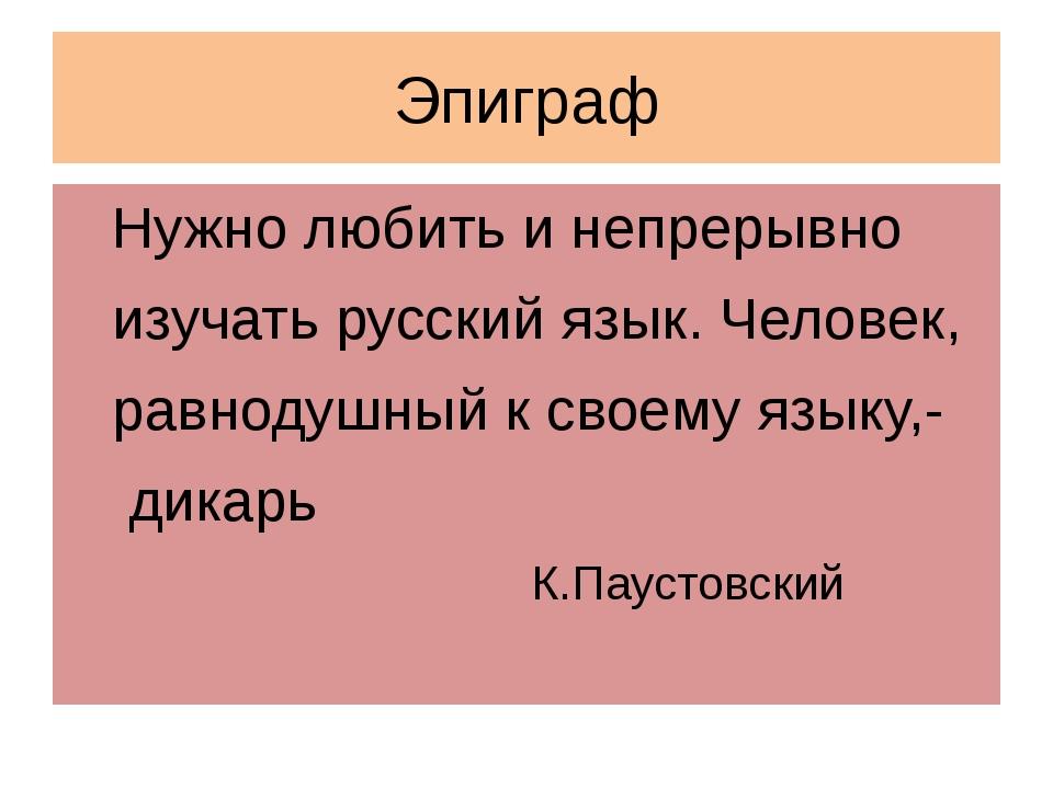 Эпиграф Нужно любить и непрерывно изучать русский язык. Человек, равнодушный...