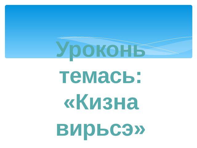 Уроконь темась: «Кизна вирьсэ»