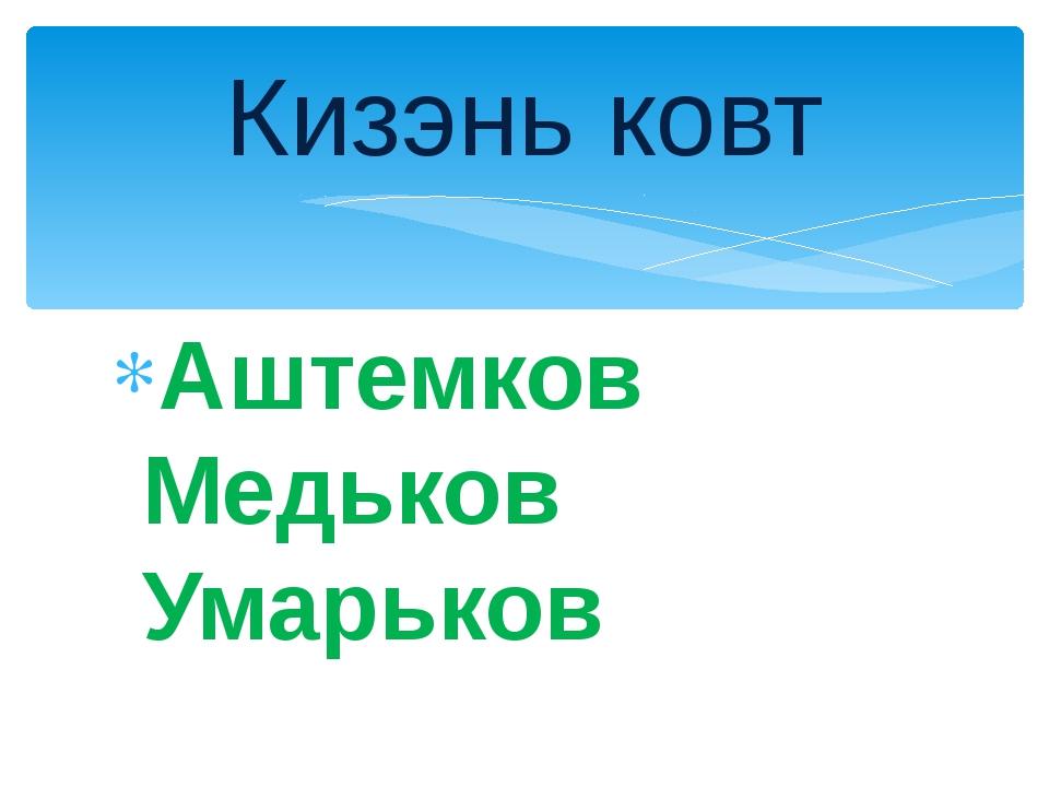 Аштемков Медьков Умарьков Кизэнь ковт
