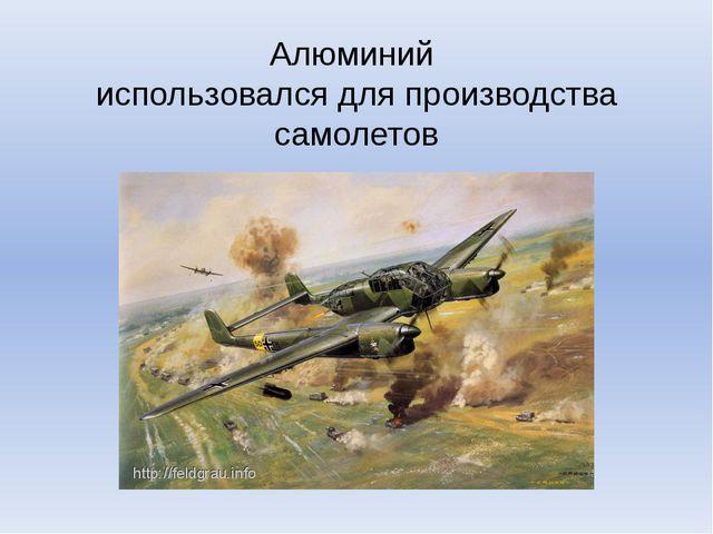 Алюминий использовался для производства самолетов