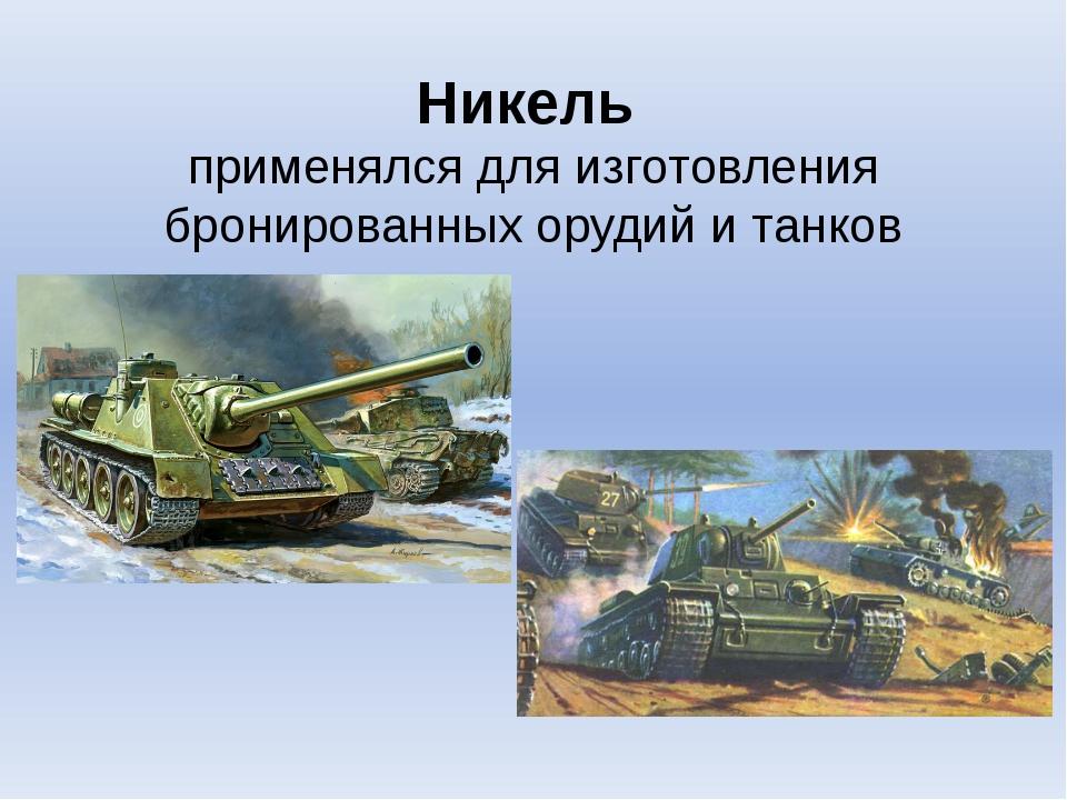 Никель применялся для изготовления бронированных орудий и танков