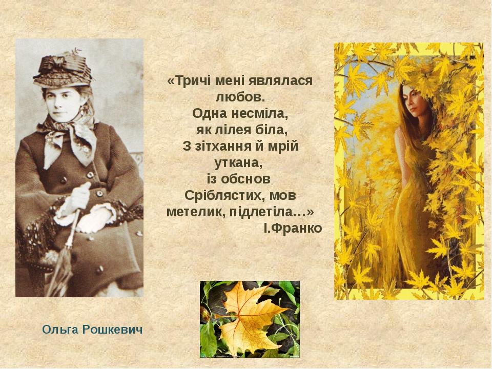 Ольга Рошкевич «Тричі мені являлася любов. Одна несміла, як лілея біла, З зіт...