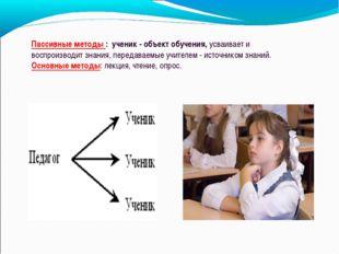 Пассивные методы : ученик - объект обучения, усваивает и воспроизводит знания