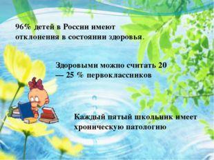 96% детей в России имеют отклонения в состоянии здоровья. Здоровыми можно счи