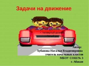 Задачи на движение Автор: Хубанова Наталья Владимировна учитель начальных кла