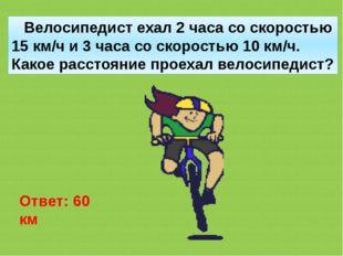 Велосипедист ехал 2 часа со скоростью 15 км/ч и 3 часа со скоростью 10 км/ч.