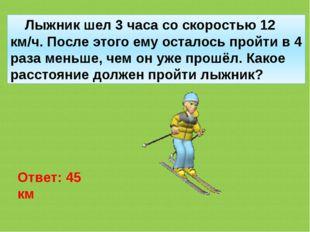 Лыжник шел 3 часа со скоростью 12 км/ч. После этого ему осталось пройти в 4