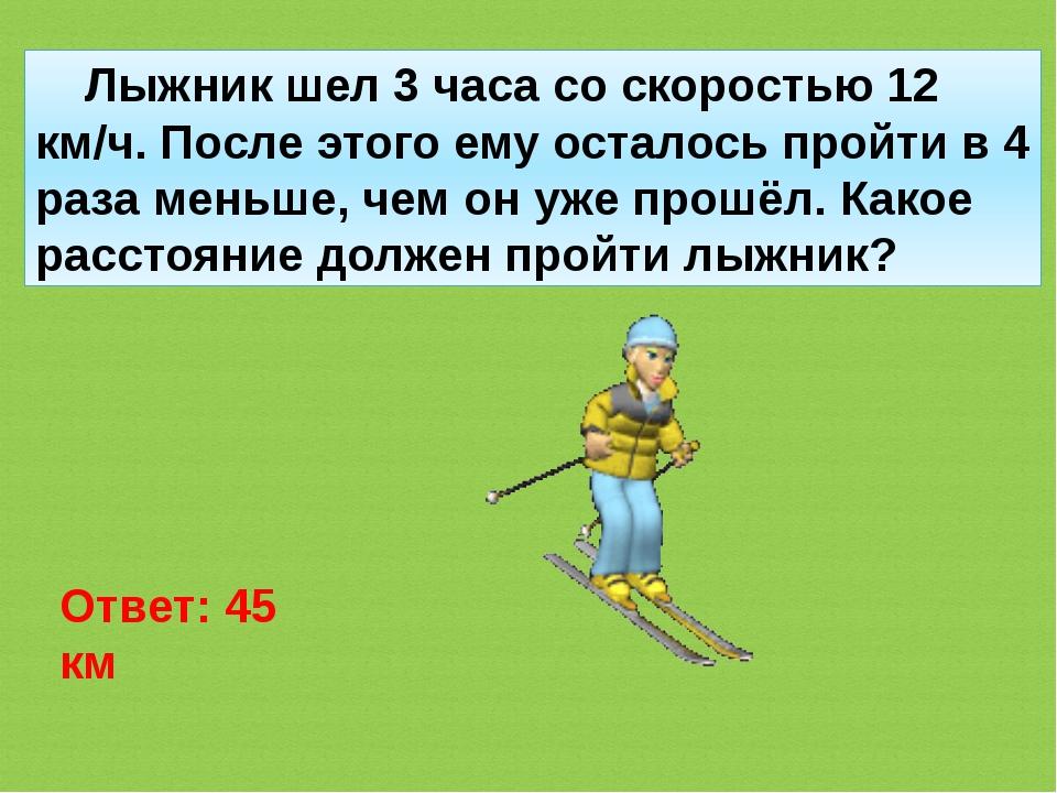 Лыжник шел 3 часа со скоростью 12 км/ч. После этого ему осталось пройти в 4...