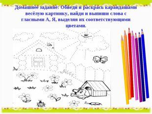 Домашнее задание: Обведи и раскрась карандашами весёлую картинку, найди и вып