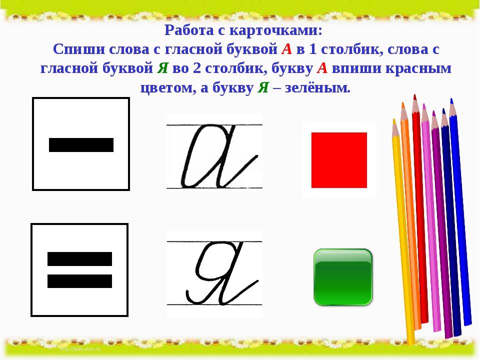 Работа с карточками: Спиши слова с гласной буквой А в 1 столбик, слова с глас...
