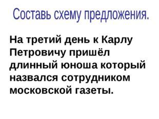 На третий день к Карлу Петровичу пришёл длинный юноша который назвался сотруд
