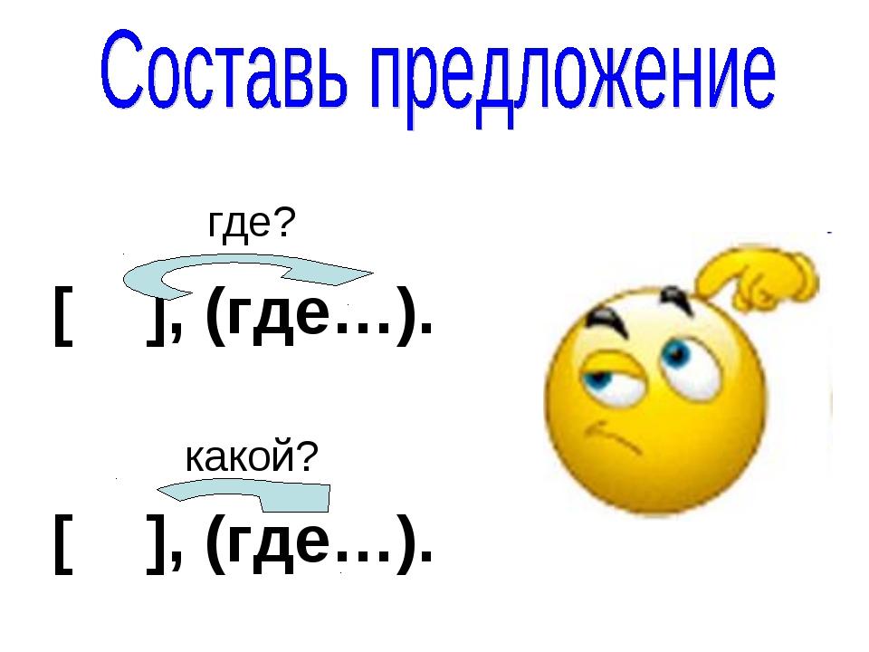 где? [ ], (где…). какой? [ ], (где…).