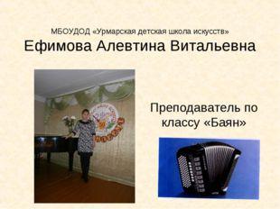 МБОУДОД «Урмарская детская школа искусств» Ефимова Алевтина Витальевна Препо