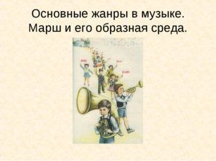 Основные жанры в музыке. Марш и его образная среда.