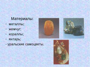 Материалы: металлы; жемчуг; кораллы; янтарь; - уральские самоцветы.