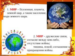 1. МИР – Вселенная, планета, земной шар, а также население, люди земного шар